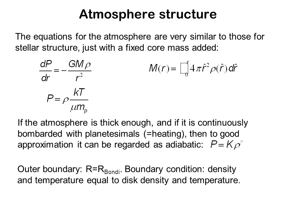 Atmosphere structure The equations for the atmosphere are very similar to those for stellar structure, just with a fixed core mass added: If the atmosphere is thick enough, and if it is continuously bombarded with planetesimals (=heating), then to good approximation it can be regarded as adiabatic: Outer boundary: R=R Bondi.