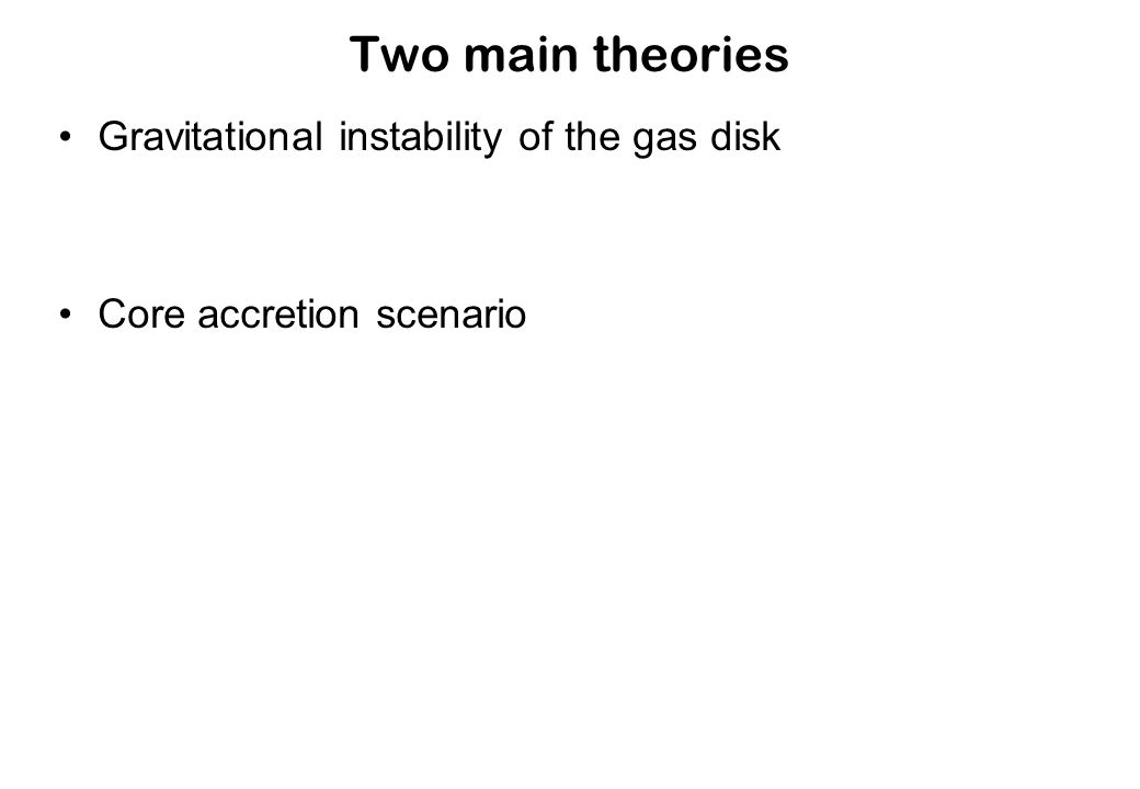 Two main theories Gravitational instability of the gas disk Core accretion scenario
