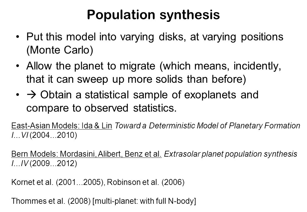 Population synthesis Put this model into varying disks, at varying positions (Monte Carlo) Allow the planet to migrate (which means, incidently, that it can sweep up more solids than before) Obtain a statistical sample of exoplanets and compare to observed statistics.