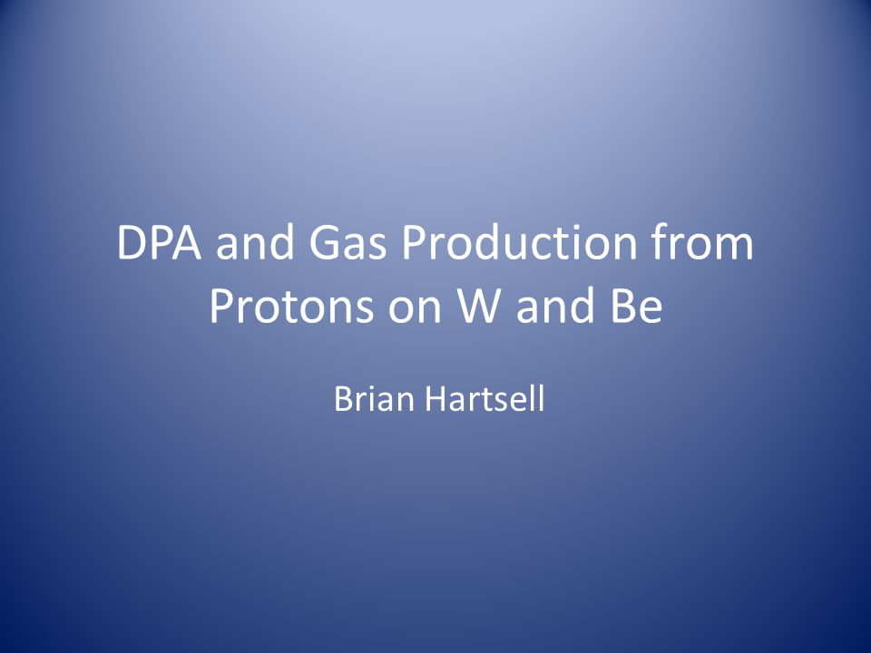 DPA and Gas Production from Protons on W and Be Brian Hartsell