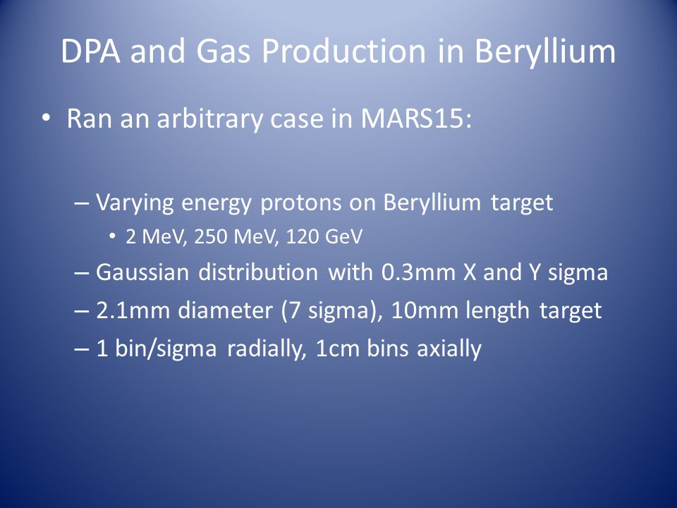 DPA and Gas Production in Beryllium Ran an arbitrary case in MARS15: – Varying energy protons on Beryllium target 2 MeV, 250 MeV, 120 GeV – Gaussian distribution with 0.3mm X and Y sigma – 2.1mm diameter (7 sigma), 10mm length target – 1 bin/sigma radially, 1cm bins axially