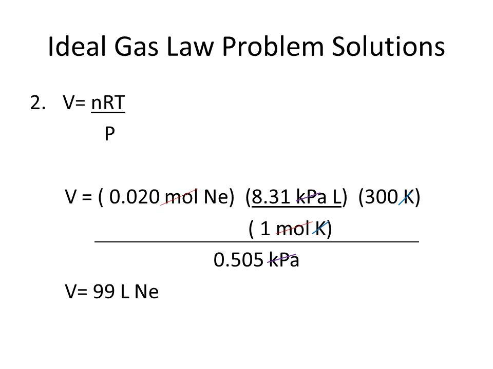 Ideal Gas Law Problem Solutions 2. V= nRT P V = ( 0.020 mol Ne) (8.31 kPa L) (300 K) ( 1 mol K) 0.505 kPa V= 99 L Ne