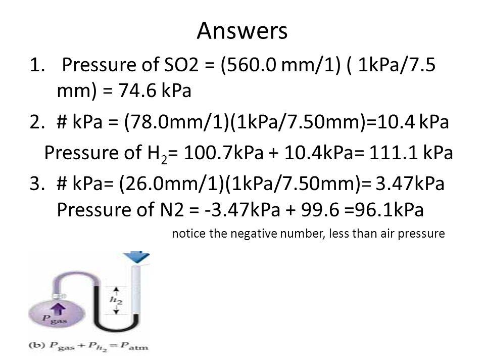 Answers 1. Pressure of SO2 = (560.0 mm/1) ( 1kPa/7.5 mm) = 74.6 kPa 2.# kPa = (78.0mm/1)(1kPa/7.50mm)=10.4 kPa Pressure of H 2 = 100.7kPa + 10.4kPa= 1