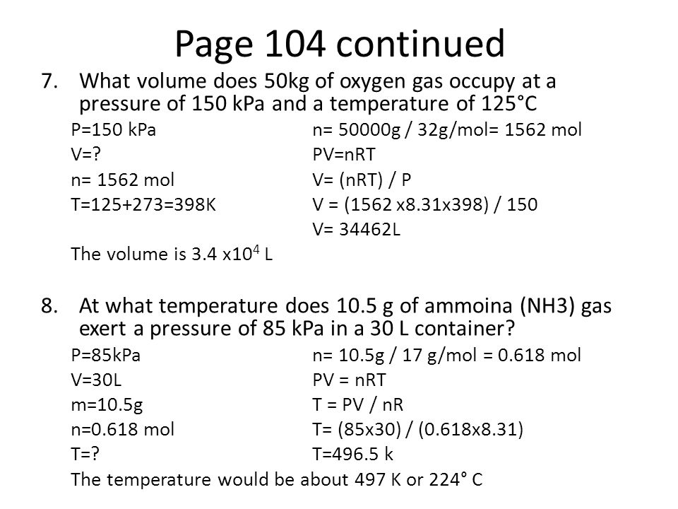 Page 104 continued 7.What volume does 50kg of oxygen gas occupy at a pressure of 150 kPa and a temperature of 125°C P=150 kPan= 50000g / 32g/mol= 1562