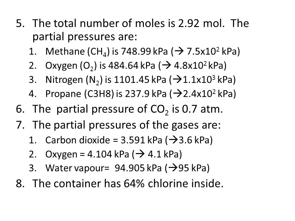 5.The total number of moles is 2.92 mol. The partial pressures are: 1.Methane (CH 4 ) is 748.99 kPa ( 7.5x10 2 kPa) 2.Oxygen (O 2 ) is 484.64 kPa ( 4.