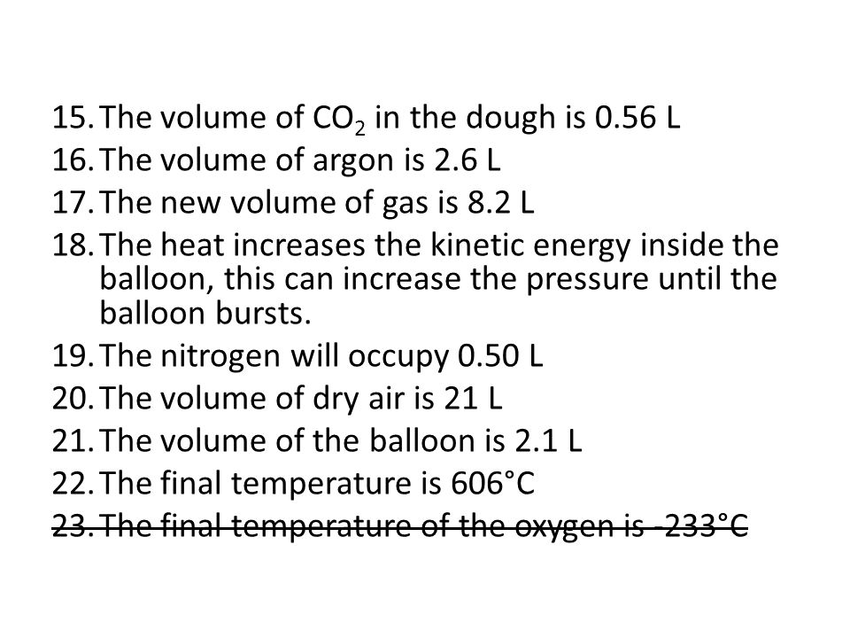 15.The volume of CO 2 in the dough is 0.56 L 16.The volume of argon is 2.6 L 17.The new volume of gas is 8.2 L 18.The heat increases the kinetic energ