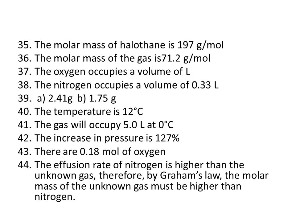 35.The molar mass of halothane is 197 g/mol 36.The molar mass of the gas is71.2 g/mol 37.The oxygen occupies a volume of L 38.The nitrogen occupies a