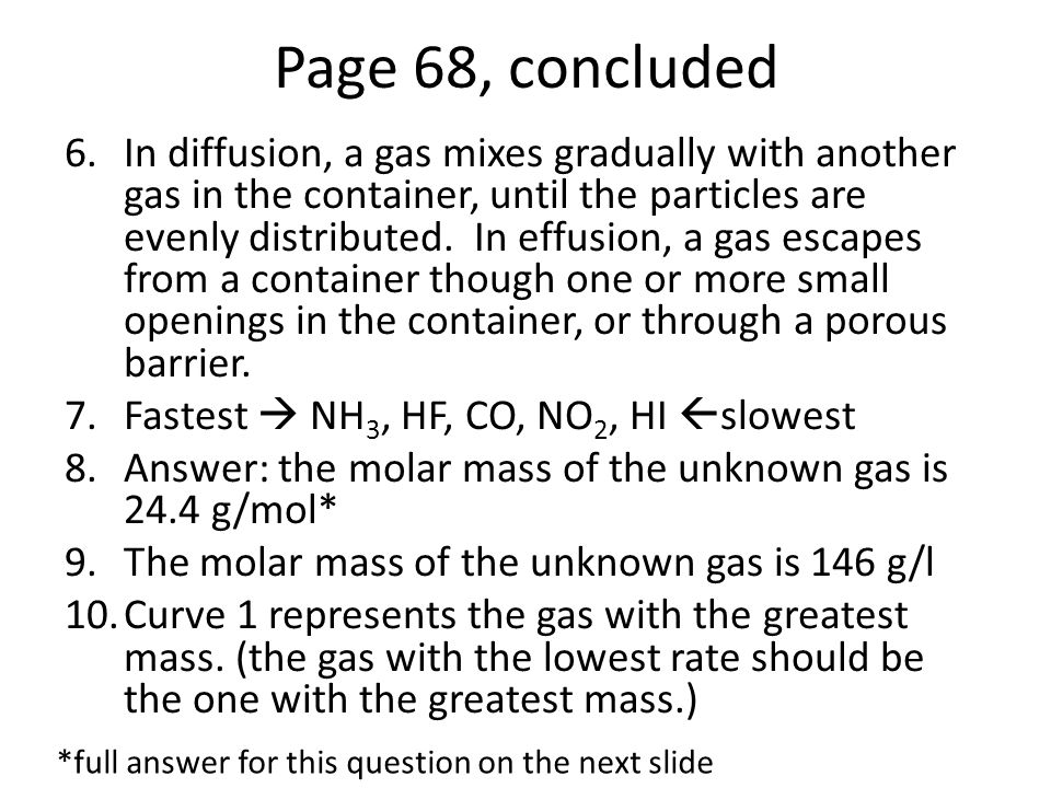 Page 104 1.P=104 kPa, V=2L, T=295K so n=PV / RT so n=0.085mol (for all three containers) a.The containers hold the same moles (0.085mol), and therefore molecules of gas b.The mass of the gases are: 0.34g, 2.7g, and 3.7g* 2.The pressure exerted by the methane is 971 kPa.