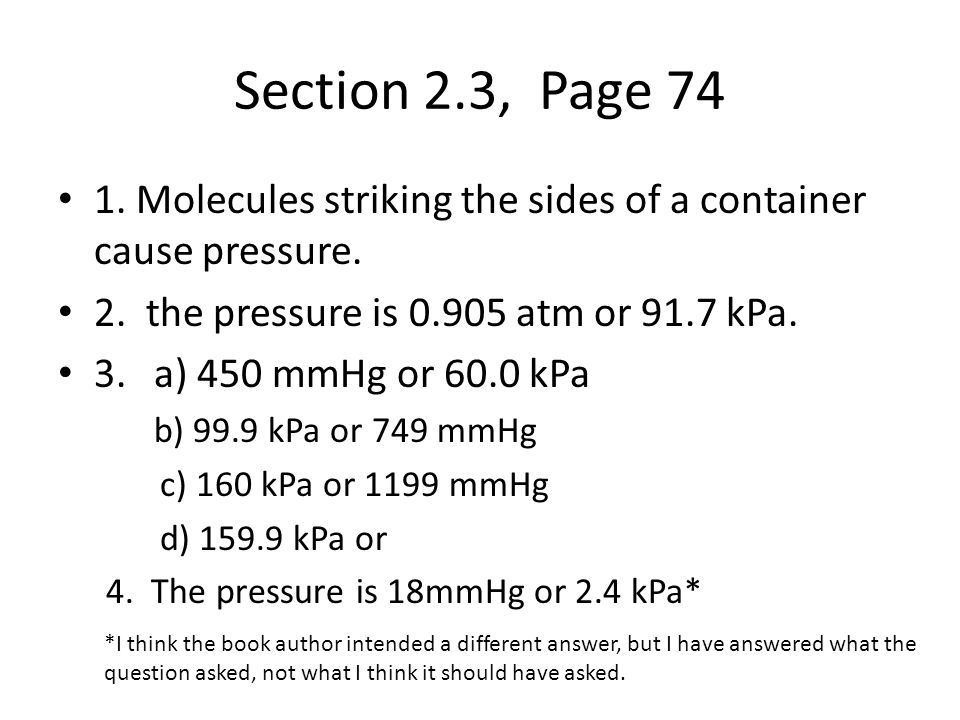 Section 2.4.1, Page 97 1.V 2 = 240 mL 2.V 2 = 97.9 mL 3.P 2 = 140 kPa (or 1.4x10 2 kPa) 4.P 2 = 66.5 kPa 5.V 2 = 2.3 L 6.P 2 = 1.2 x 10 2 kPa (or 120 kPa) 7.V= 290 L (or 2.9 x 10 2 L 8.P= 1.5 x 10 2 kPa (or 150 kPa) 9.(a) P 1 = 108 kPa (b) The pressure was very high (good weather) but it is now falling (bad weather coming) 10.