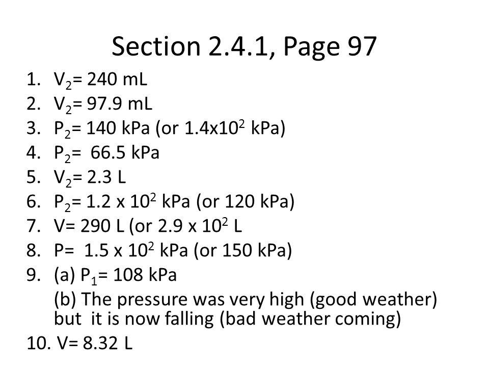 Section 2.4.1, Page 97 1.V 2 = 240 mL 2.V 2 = 97.9 mL 3.P 2 = 140 kPa (or 1.4x10 2 kPa) 4.P 2 = 66.5 kPa 5.V 2 = 2.3 L 6.P 2 = 1.2 x 10 2 kPa (or 120