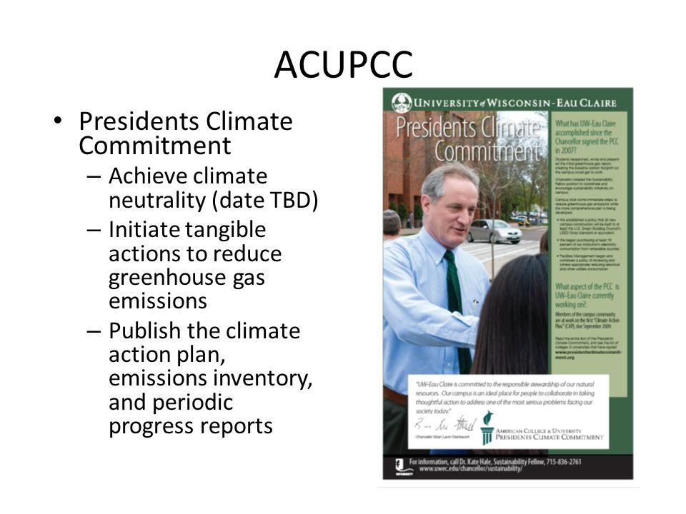 ACUPCC Presidents Climate Commitment – Achieve climate neutrality (date TBD) – Initiate tangible actions to reduce greenhouse gas emissions – Publish