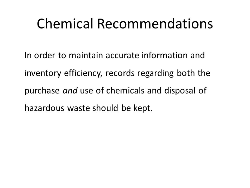 Chemical Recommendations In order to maintain accurate information and inventory efficiency, records regarding both the purchase and use of chemicals and disposal of hazardous waste should be kept.