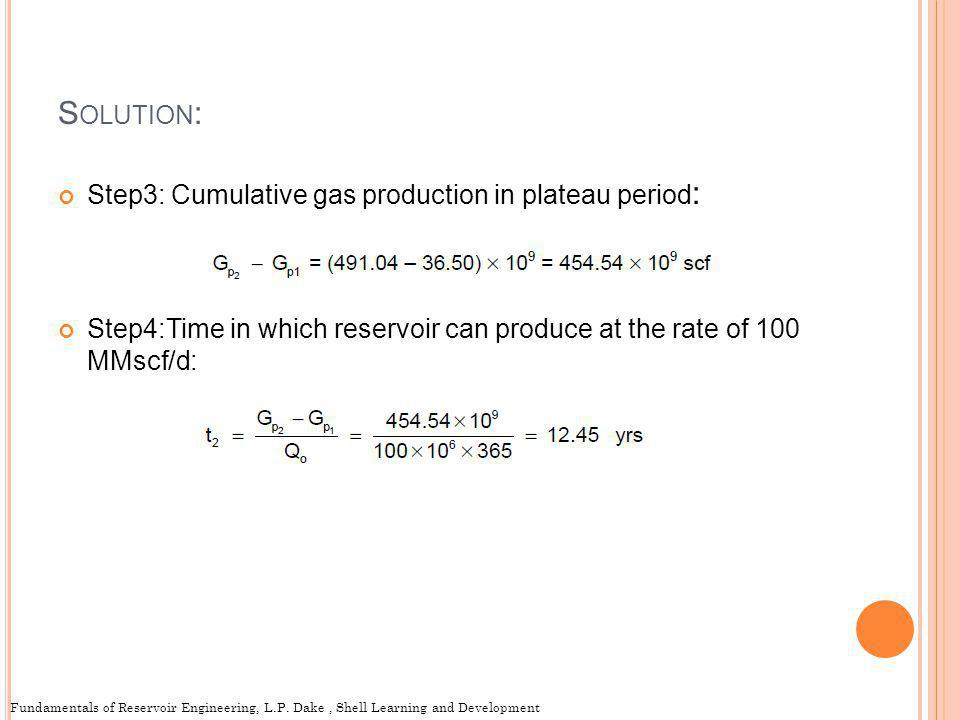 S OLUTION : Step3: Cumulative gas production in plateau period : Step4:Time in which reservoir can produce at the rate of 100 MMscf/d: Fundamentals of