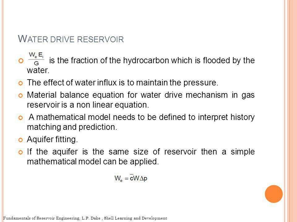 W ATER DRIVE RESERVOIR is the fraction of the hydrocarbon which is flooded by the water. The effect of water influx is to maintain the pressure. Mater