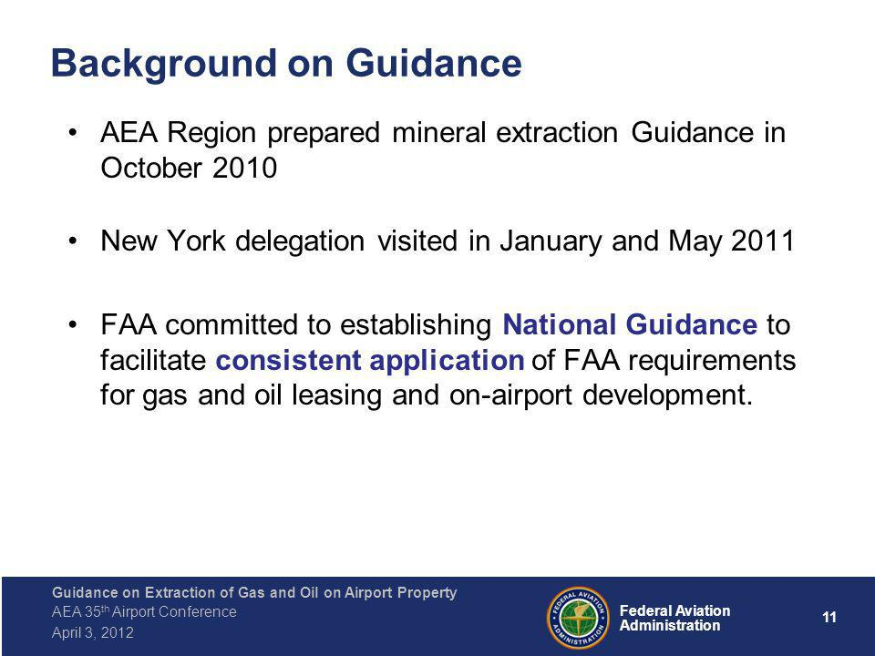 11 Federal Aviation Administration Guidance on Extraction of Gas and Oil on Airport Property AEA 35 th Airport Conference April 3, 2012 Background on Guidance AEA Region prepared mineral extraction Guidance in October 2010 New York delegation visited in January and May 2011 FAA committed to establishing National Guidance to facilitate consistent application of FAA requirements for gas and oil leasing and on-airport development.