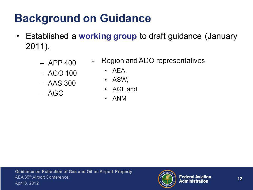 12 Federal Aviation Administration Guidance on Extraction of Gas and Oil on Airport Property AEA 35 th Airport Conference April 3, 2012 Background on Guidance Established a working group to draft guidance (January 2011).