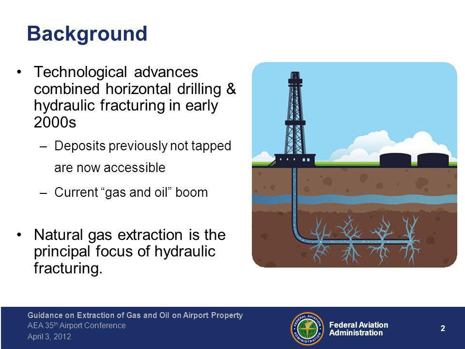 2 Federal Aviation Administration Guidance on Extraction of Gas and Oil on Airport Property AEA 35 th Airport Conference April 3, 2012 Background Technological advances combined horizontal drilling & hydraulic fracturing in early 2000s –Deposits previously not tapped are now accessible –Current gas and oil boom Natural gas extraction is the principal focus of hydraulic fracturing.