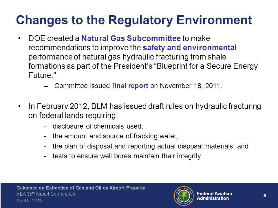8 Federal Aviation Administration Guidance on Extraction of Gas and Oil on Airport Property AEA 35 th Airport Conference April 3, 2012 Changes to the Regulatory Environment DOE created a Natural Gas Subcommittee to make recommendations to improve the safety and environmental performance of natural gas hydraulic fracturing from shale formations as part of the Presidents Blueprint for a Secure Energy Future.