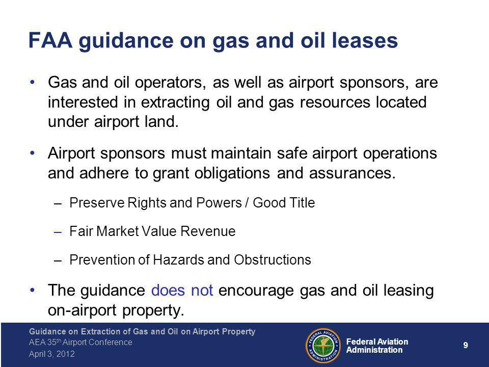 9 Federal Aviation Administration Guidance on Extraction of Gas and Oil on Airport Property AEA 35 th Airport Conference April 3, 2012 FAA guidance on gas and oil leases Gas and oil operators, as well as airport sponsors, are interested in extracting oil and gas resources located under airport land.