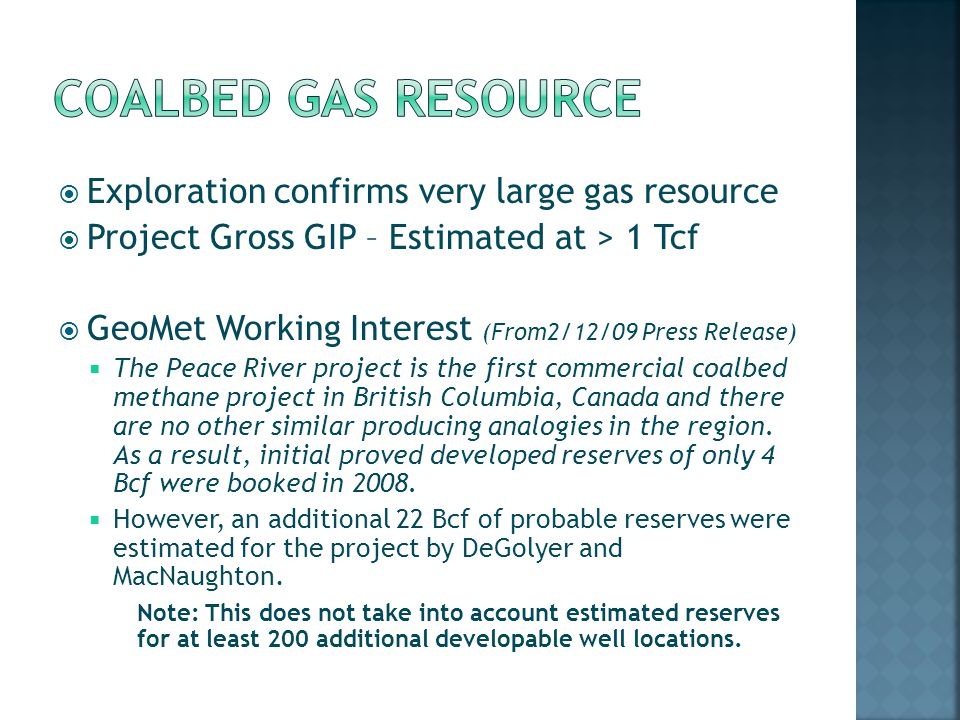 Exploration confirms very large gas resource Project Gross GIP – Estimated at > 1 Tcf GeoMet Working Interest (From2/12/09 Press Release) The Peace River project is the first commercial coalbed methane project in British Columbia, Canada and there are no other similar producing analogies in the region.