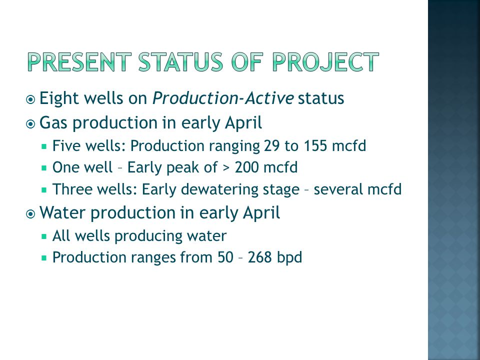 Eight wells on Production-Active status Gas production in early April Five wells: Production ranging 29 to 155 mcfd One well – Early peak of > 200 mcfd Three wells: Early dewatering stage – several mcfd Water production in early April All wells producing water Production ranges from 50 – 268 bpd