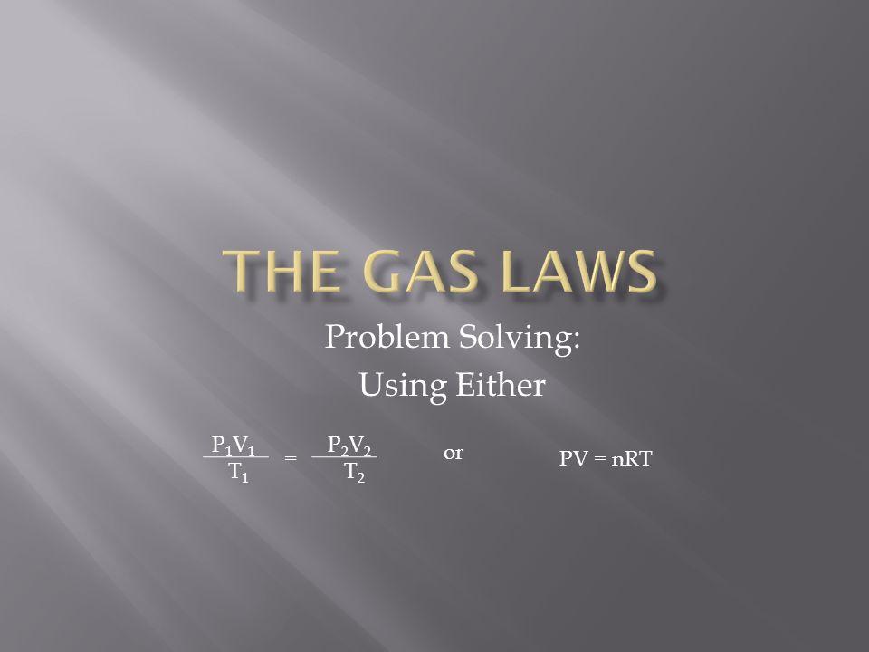 Problem Solving: Using Either P 1 V 1 T 1 P 2 V 2 T 2 = or PV = nRT