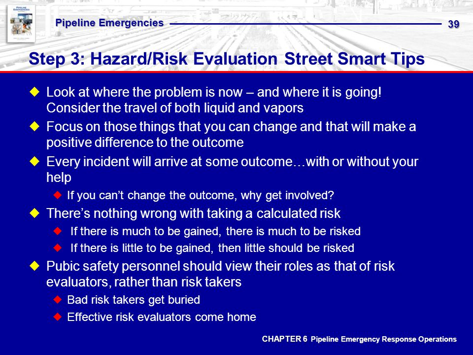 CHAPTER 6 CHAPTER 6 Pipeline Emergency Response Operations Pipeline Emergencies 39 Step 3: Hazard/Risk Evaluation Street Smart Tips Look at where the problem is now – and where it is going.