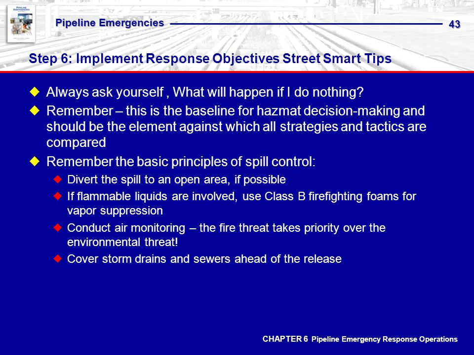 CHAPTER 6 CHAPTER 6 Pipeline Emergency Response Operations Pipeline Emergencies 43 Step 6: Implement Response Objectives Street Smart Tips Always ask yourself, What will happen if I do nothing.