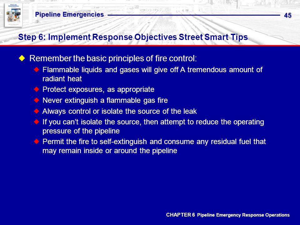 CHAPTER 6 CHAPTER 6 Pipeline Emergency Response Operations Pipeline Emergencies 45 Step 6: Implement Response Objectives Street Smart Tips Remember the basic principles of fire control: Flammable liquids and gases will give off A tremendous amount of radiant heat Protect exposures, as appropriate Never extinguish a flammable gas fire Always control or isolate the source of the leak If you cant isolate the source, then attempt to reduce the operating pressure of the pipeline Permit the fire to self-extinguish and consume any residual fuel that may remain inside or around the pipeline