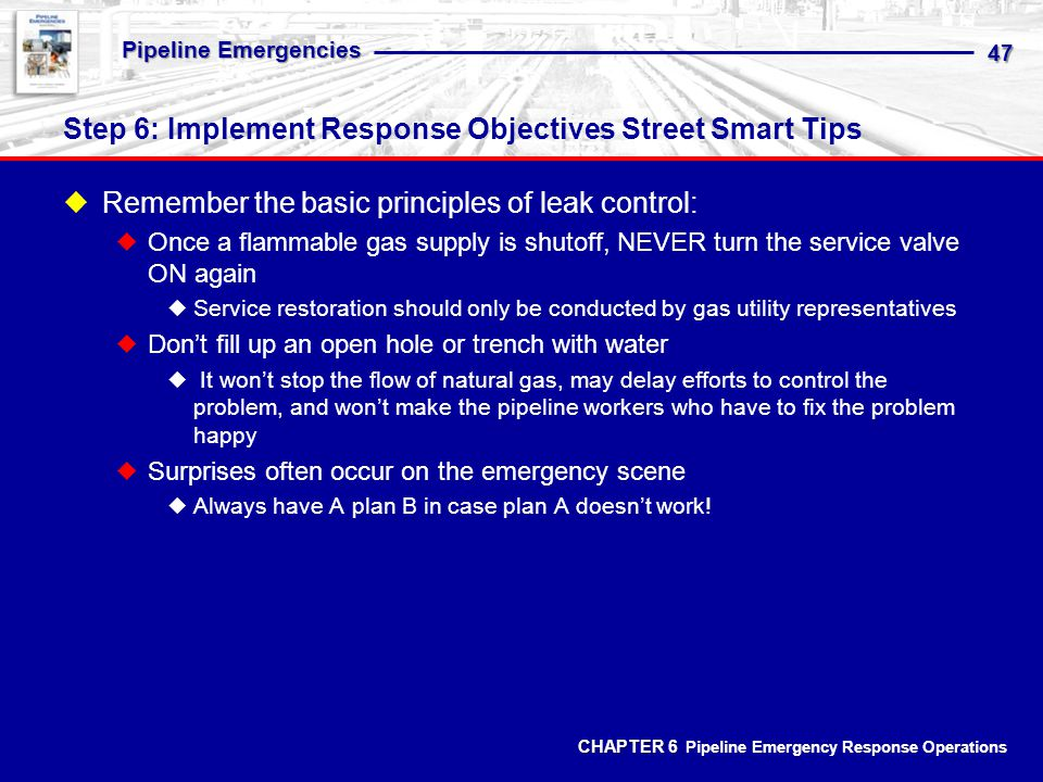 CHAPTER 6 CHAPTER 6 Pipeline Emergency Response Operations Pipeline Emergencies 47 Step 6: Implement Response Objectives Street Smart Tips Remember the basic principles of leak control: Once a flammable gas supply is shutoff, NEVER turn the service valve ON again Service restoration should only be conducted by gas utility representatives Dont fill up an open hole or trench with water It wont stop the flow of natural gas, may delay efforts to control the problem, and wont make the pipeline workers who have to fix the problem happy Surprises often occur on the emergency scene Always have A plan B in case plan A doesnt work!