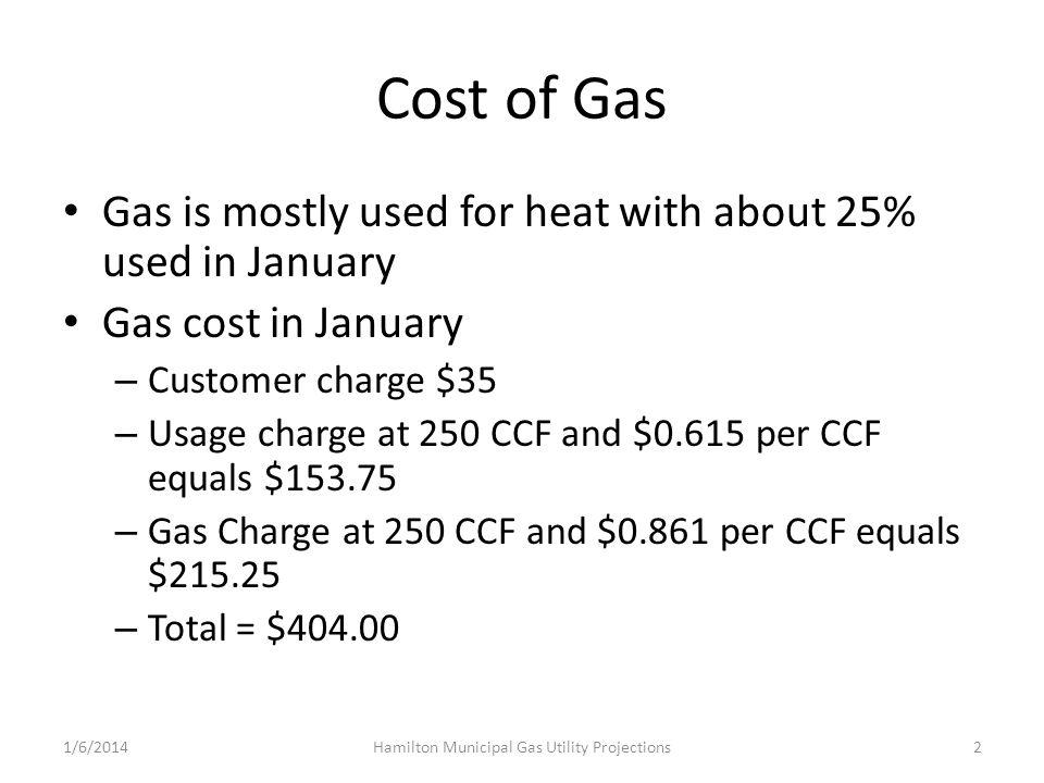 Cost of Gas Gas is mostly used for heat with about 25% used in January Gas cost in January – Customer charge $35 – Usage charge at 250 CCF and $0.615 per CCF equals $153.75 – Gas Charge at 250 CCF and $0.861 per CCF equals $215.25 – Total = $404.00 1/6/2014Hamilton Municipal Gas Utility Projections2