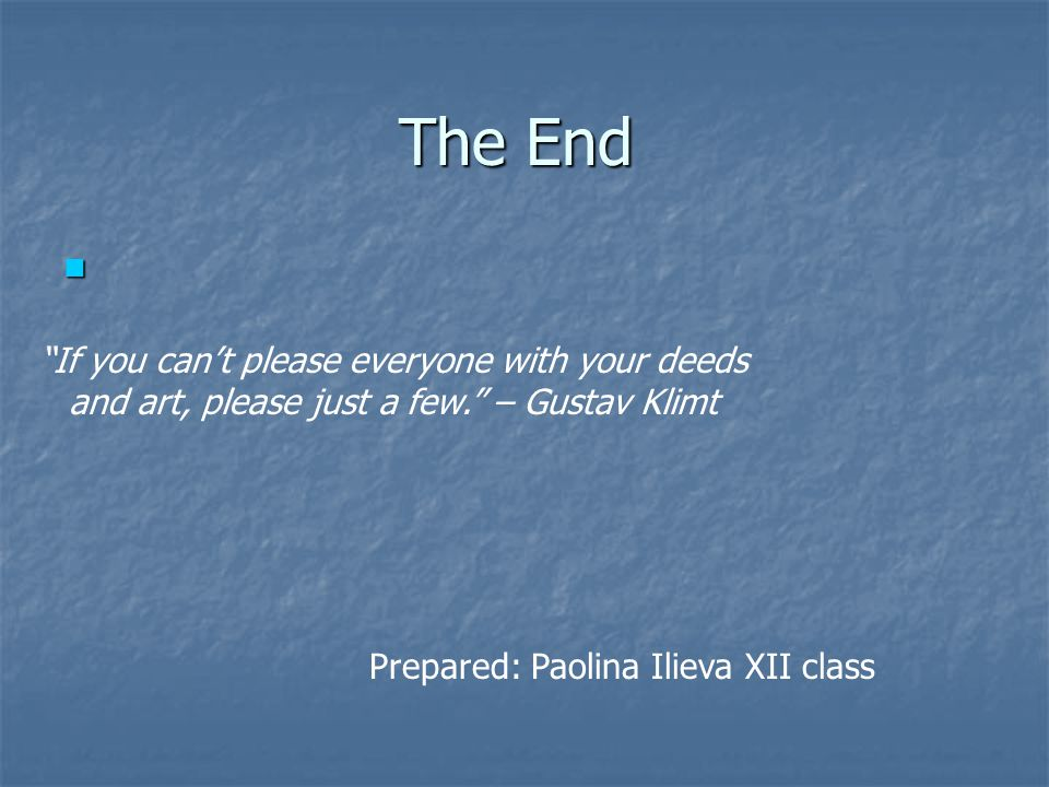 The End Prepared: Paolina Ilieva XII class If you cant please everyone with your deeds and art, please just a few. – Gustav Klimt