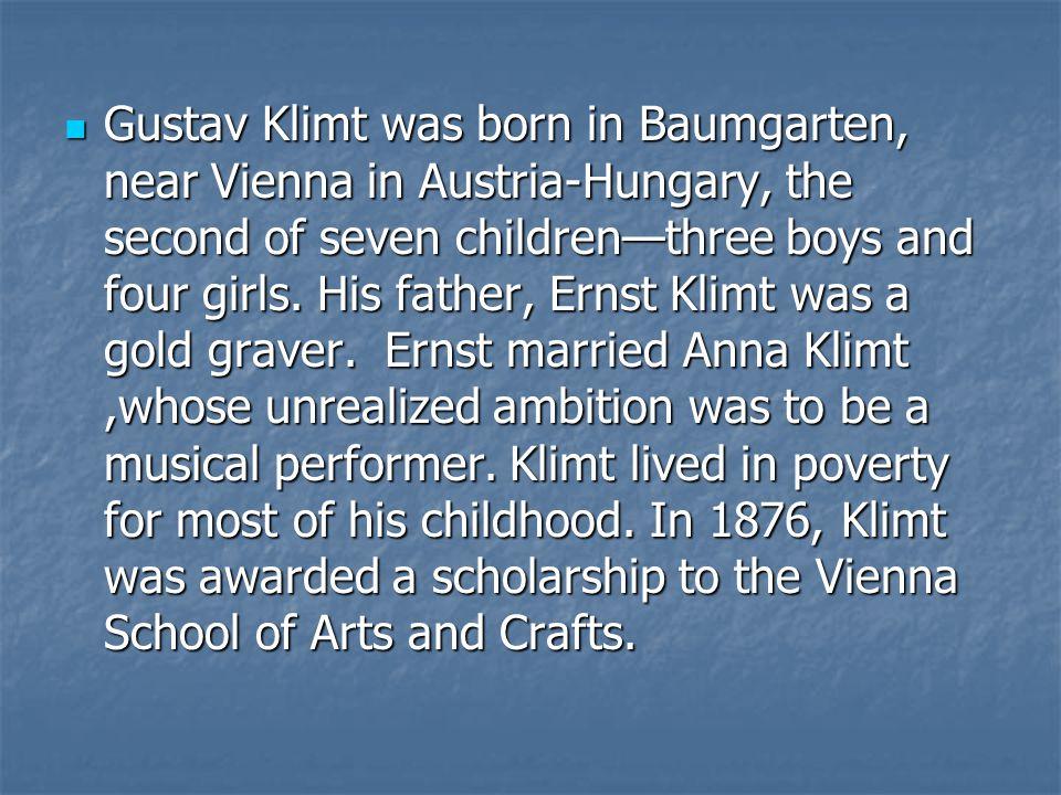 Gustav Klimt was born in Baumgarten, near Vienna in Austria-Hungary, the second of seven childrenthree boys and four girls. His father, Ernst Klimt wa