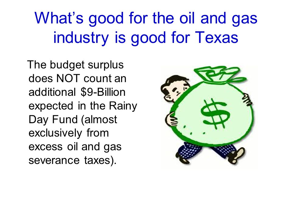 Whats good for the oil and gas industry is good for Texas The budget surplus does NOT count an additional $9-Billion expected in the Rainy Day Fund (a