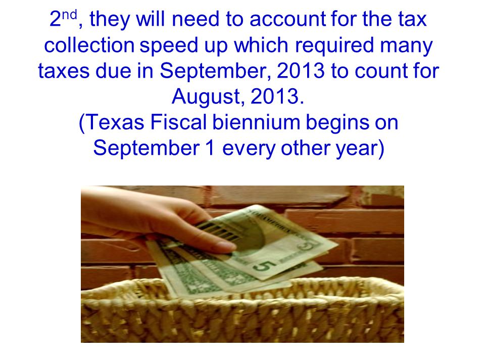 2 nd, they will need to account for the tax collection speed up which required many taxes due in September, 2013 to count for August, 2013. (Texas Fis