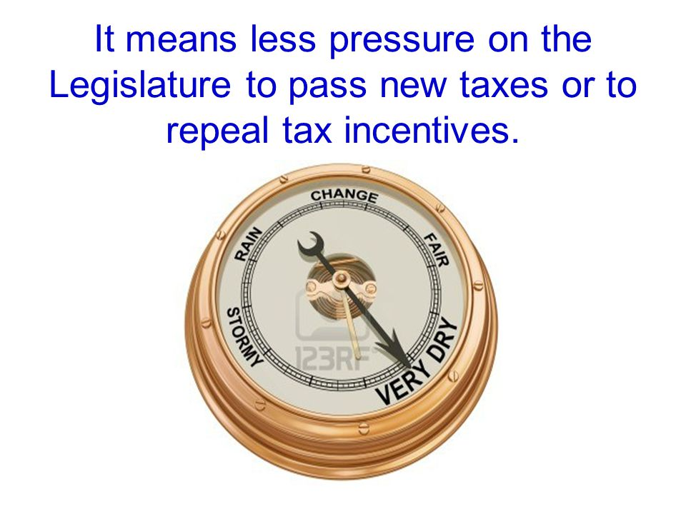 It means less pressure on the Legislature to pass new taxes or to repeal tax incentives.