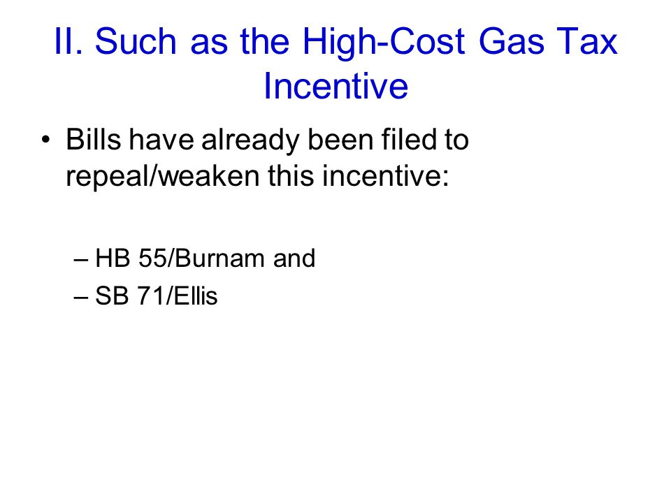 II. Such as the High-Cost Gas Tax Incentive Bills have already been filed to repeal/weaken this incentive: –HB 55/Burnam and –SB 71/Ellis