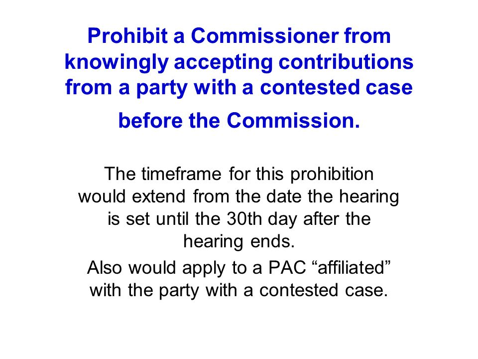 Prohibit a Commissioner from knowingly accepting contributions from a party with a contested case before the Commission. The timeframe for this prohib