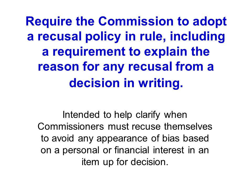 Require the Commission to adopt a recusal policy in rule, including a requirement to explain the reason for any recusal from a decision in writing. In