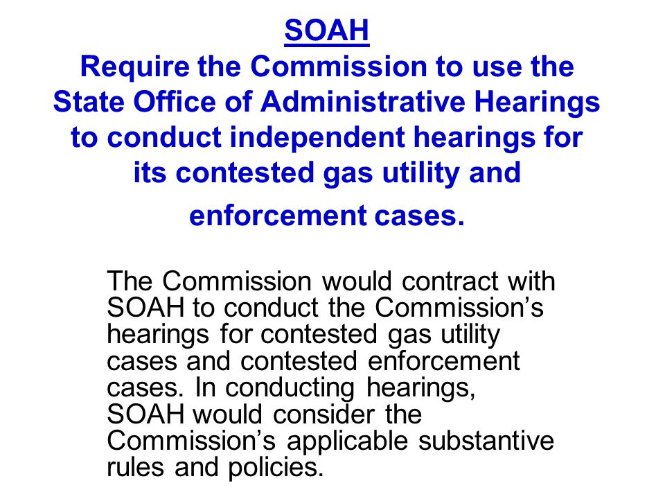 SOAH Require the Commission to use the State Office of Administrative Hearings to conduct independent hearings for its contested gas utility and enfor