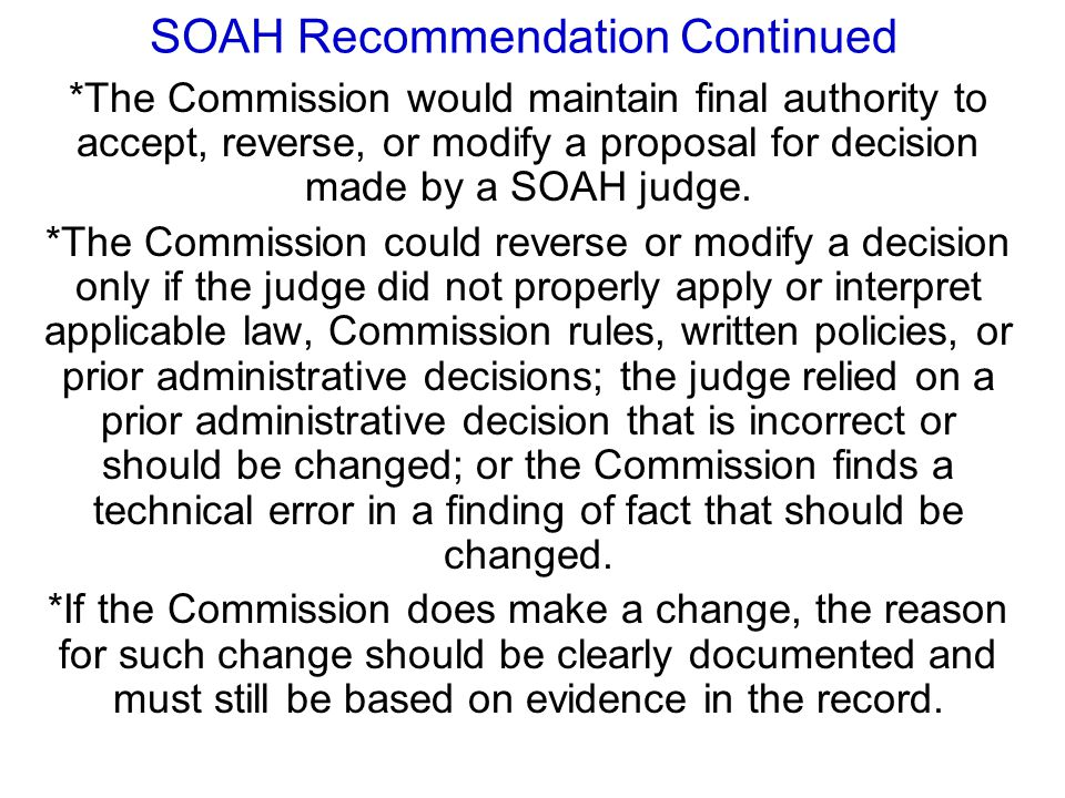 SOAH Recommendation Continued *The Commission would maintain final authority to accept, reverse, or modify a proposal for decision made by a SOAH judg