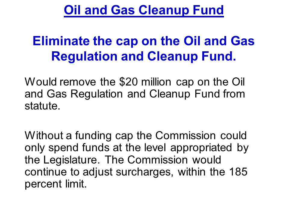 Would remove the $20 million cap on the Oil and Gas Regulation and Cleanup Fund from statute. Without a funding cap the Commission could only spend fu
