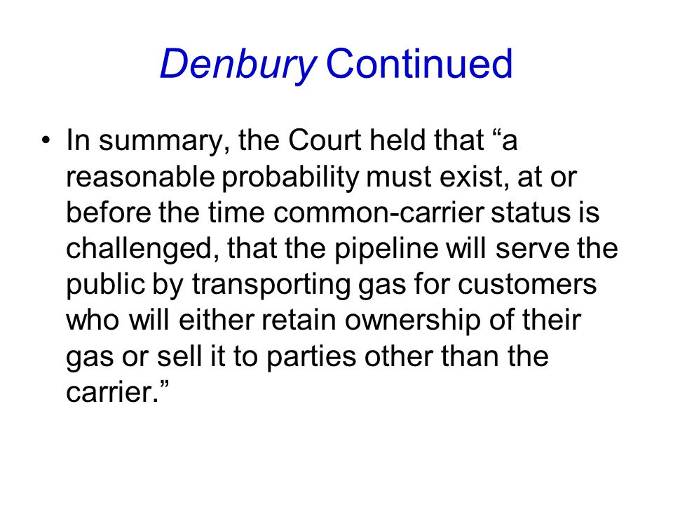 Denbury Continued In summary, the Court held that a reasonable probability must exist, at or before the time common-carrier status is challenged, that