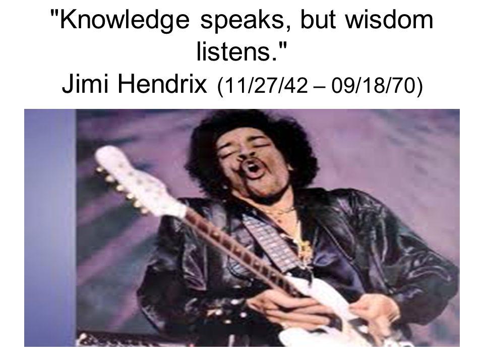 Knowledge speaks, but wisdom listens. Jimi Hendrix (11/27/42 – 09/18/70)