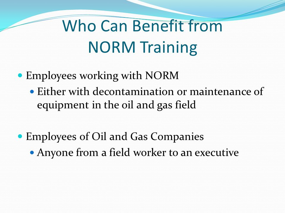 Who Can Benefit from NORM Training Employees working with NORM Either with decontamination or maintenance of equipment in the oil and gas field Employ