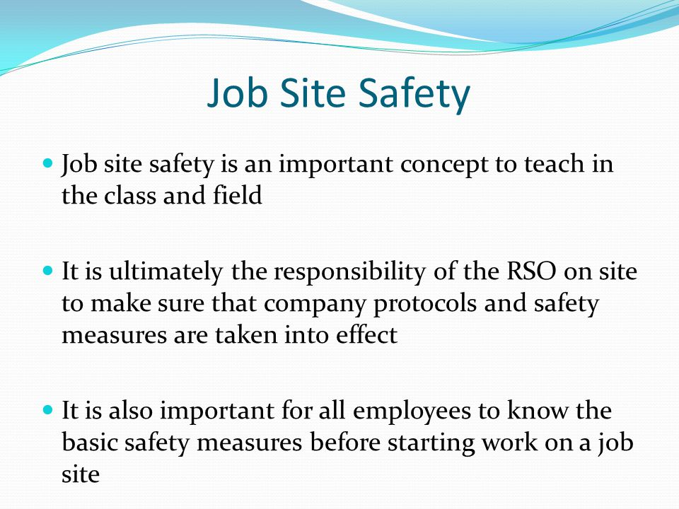 Job Site Safety Job site safety is an important concept to teach in the class and field It is ultimately the responsibility of the RSO on site to make