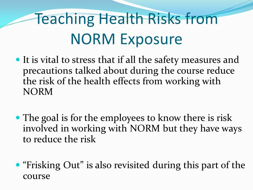 Teaching Health Risks from NORM Exposure It is vital to stress that if all the safety measures and precautions talked about during the course reduce t