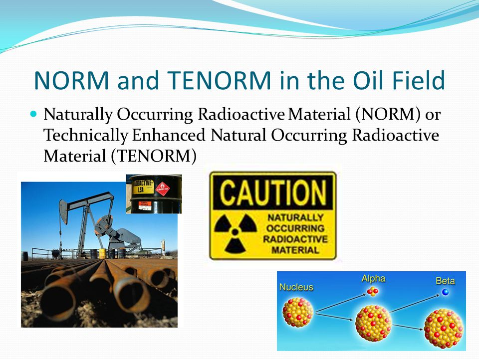 NORM and TENORM in the Oil Field Naturally Occurring Radioactive Material (NORM) or Technically Enhanced Natural Occurring Radioactive Material (TENOR