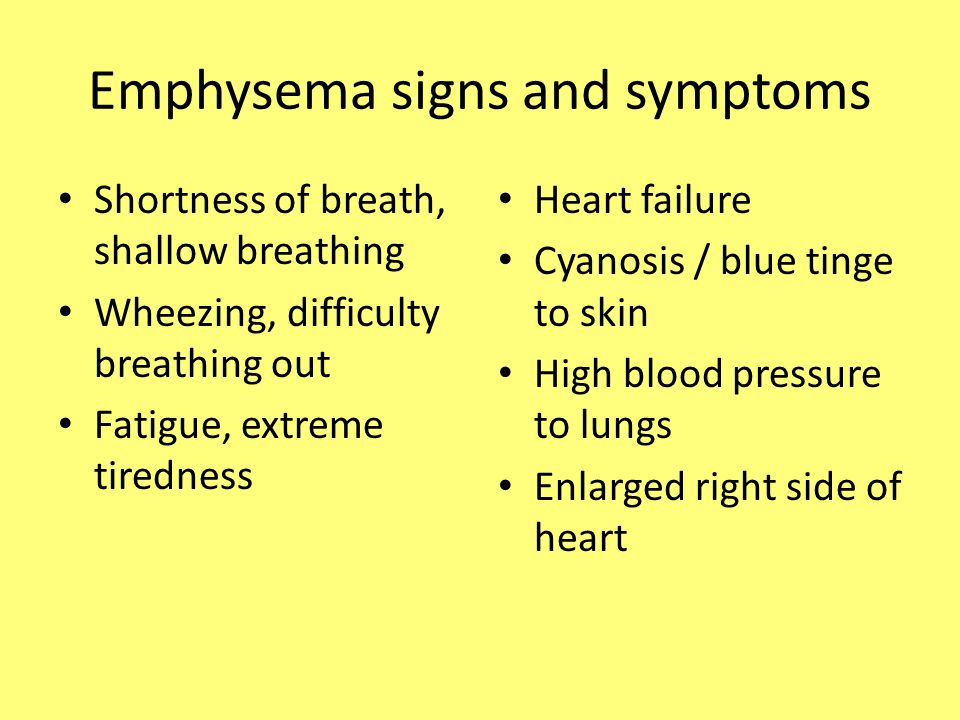 Emphysema signs and symptoms Shortness of breath, shallow breathing Wheezing, difficulty breathing out Fatigue, extreme tiredness Heart failure Cyanos