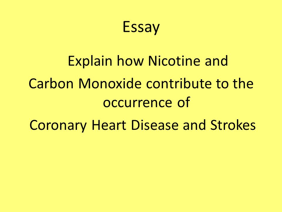 Essay Explain how Nicotine and Carbon Monoxide contribute to the occurrence of Coronary Heart Disease and Strokes